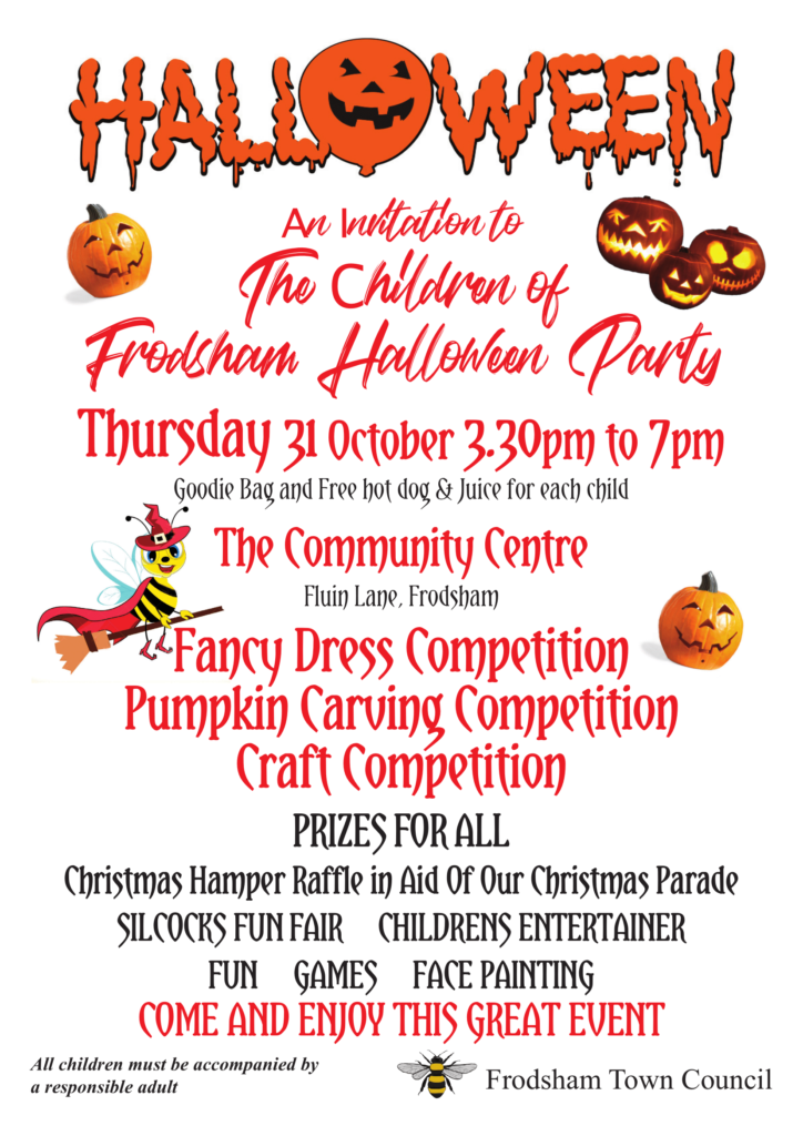 Poster for Children's Halloween Party 31 October 2019: Thursday 31 October 3-30pm to 7pm Goodie Bag and Free hot dog & Juice for each child The Community Centre Fluin Lane, Frodsham Fancy Dress Competition Pumpkin Carving Competition Craft Competition FOR ALL Christmas Hamper Raffle in Aid Of Our Christmas Parade FUNFAIR ENTERTAINER FUN, GAMES, FACE Painting COME AND THIS GREAT EVENT All children must be accompanied by a responsible adult Frodsham Town Council