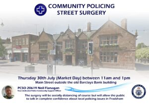 COMMUNITY POLICING STREET SURGERY Thursday 30th July (Market Day) between 11 am and 1 pm Main Street outside the old Barclays Bank building PCSO 20619 Neil Flanagan, your dedicated Police Community Support Officer The surgery will be socially distancing of course but will allow the public to talk in complete confidence about local policing issues in Frodsham